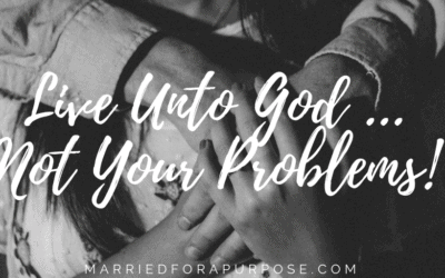 LIVE UNTO GOD … NOT YOUR PROBLEMS!