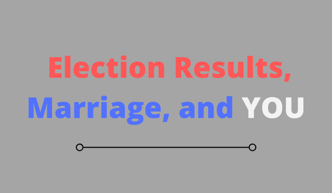 Election Results, Marriage, and YOU