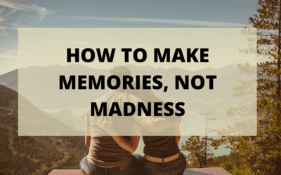 How To Make Memories, Not Madness!
